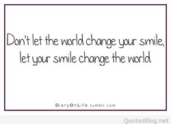 Don't let the norld change your smile,