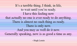 It's a terrible thing, I think, in life, 