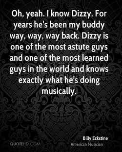 Oh, yeah. I know Dizzy. For 