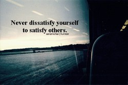 Never dissatisfy yourself 