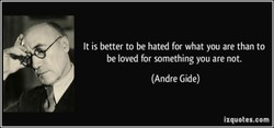 It is better to be hated for what you are than to 