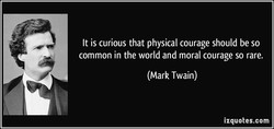 It is curious that physical courage should be so 