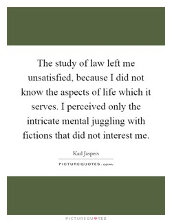 The study of law left me 