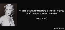 No gold-digging for me; I take diamonds! We may 