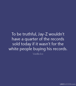 To be truthful, Jay-Z wouldn't