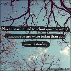 Never be ashamed to admit ou are wrong. 