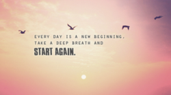 EVERY DAY IS A NEW BEGINNING. 