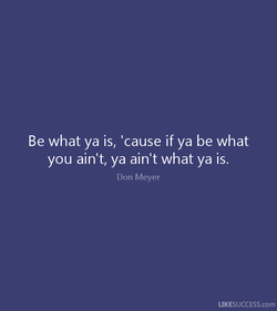 Be what ya is, 'cause if ya be what 