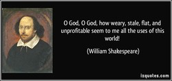 O God, O God, how weary, stale, flat, and
