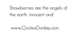 S rawberries are the angels of 