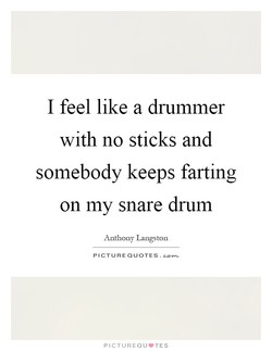 I feel like a drummer 