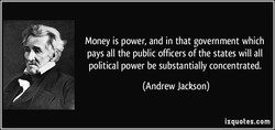 Money is power, and in that government which 
