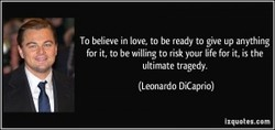 To believe in love. to be ready to give up anything 