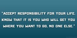 -ACCEPT RESPONSIBILITY FOR YOUR LIFE. 
