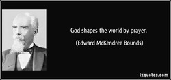 God shapes the world by prayer.