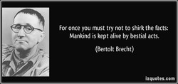 For once you must try not to shirk the facts: 
