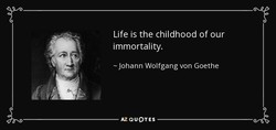 Life is the childhood of our 