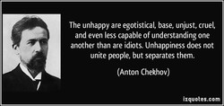 The unhappy are egotistical, base, unjust, cruel, 