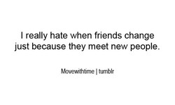 I really hate when friends change 